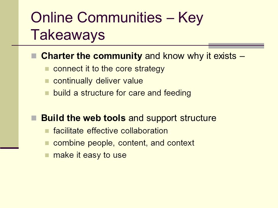 Online Communities – Key Takeaways Charter the community and know why it exists – connect it to the core strategy continually deliver value build a structure for care and feeding Build the web tools and support structure facilitate effective collaboration combine people, content, and context make it easy to use