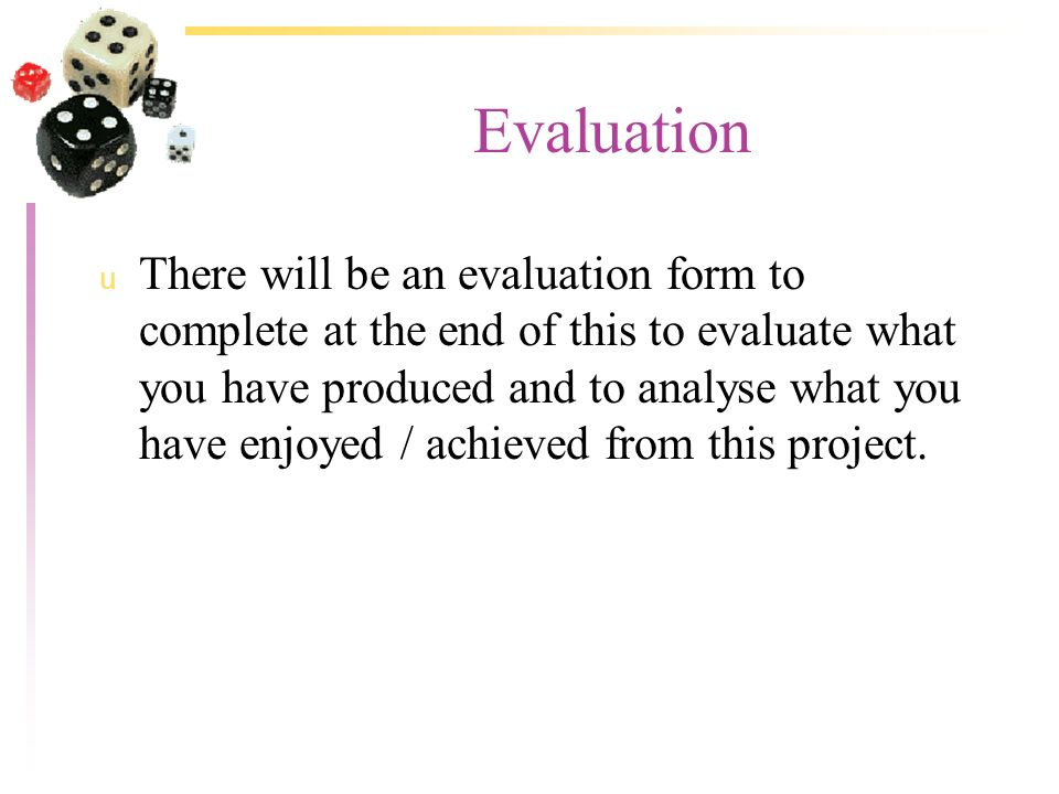 Evaluation u There will be an evaluation form to complete at the end of this to evaluate what you have produced and to analyse what you have enjoyed / achieved from this project.