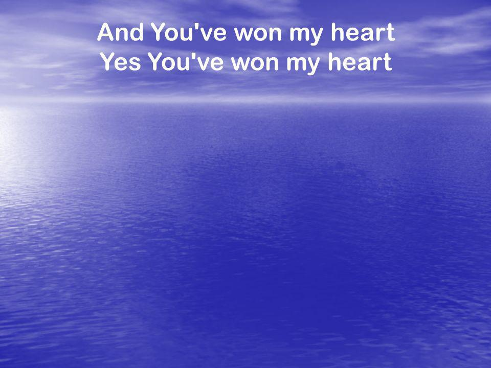 And You ve won my heart Yes You ve won my heart