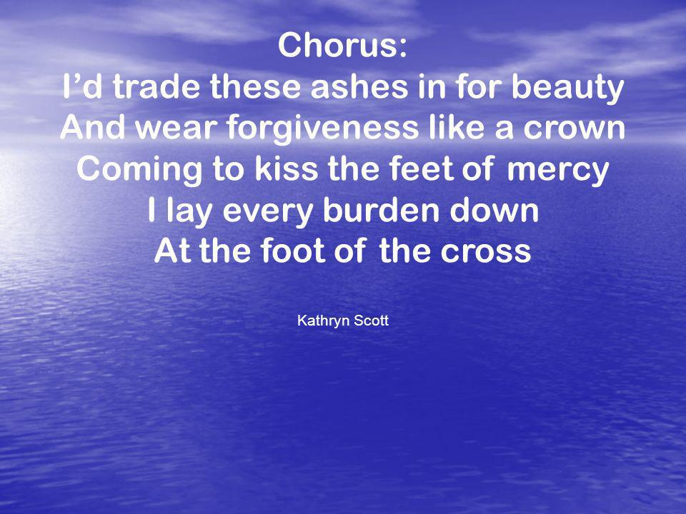 Chorus: Id trade these ashes in for beauty And wear forgiveness like a crown Coming to kiss the feet of mercy I lay every burden down At the foot of the cross Kathryn Scott