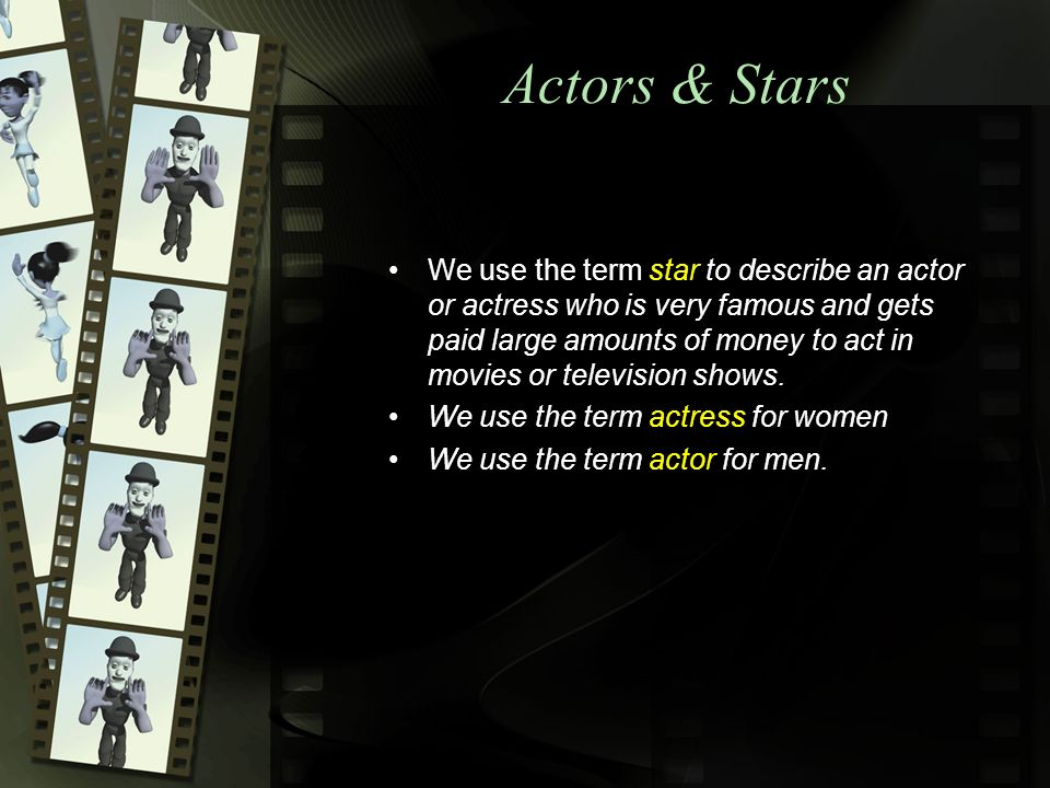 Actors & Stars We use the term star to describe an actor or actress who is very famous and gets paid large amounts of money to act in movies or television shows.