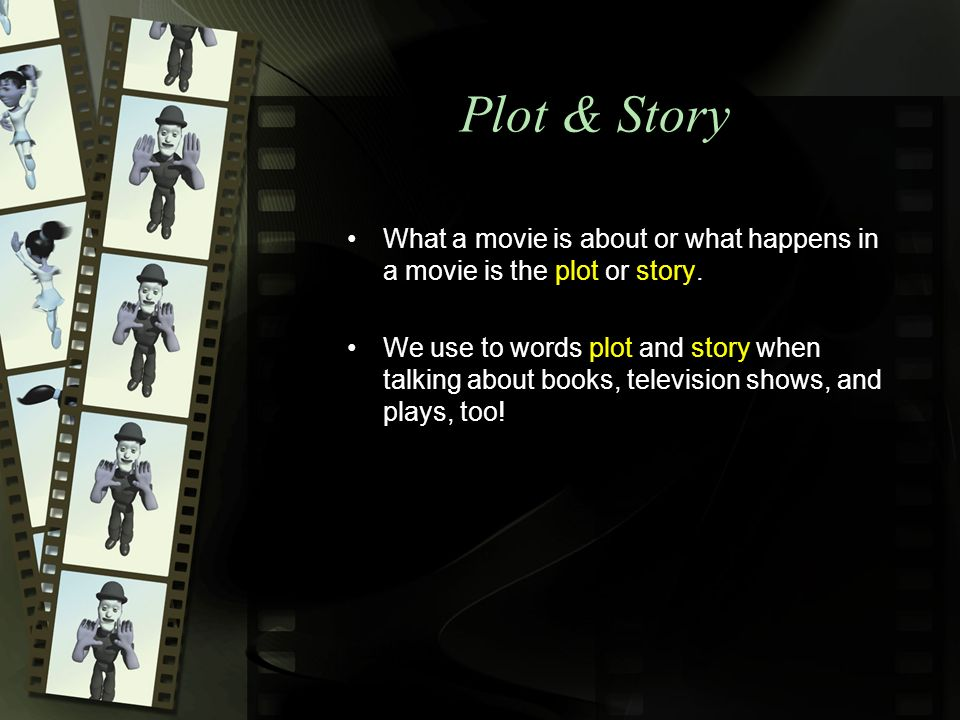 Plot & Story What a movie is about or what happens in a movie is the plot or story.