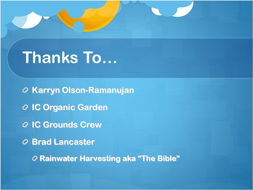 Thanks To… Karryn Olson-Ramanujan IC Organic Garden IC Grounds Crew Brad Lancaster Rainwater Harvesting aka The Bible