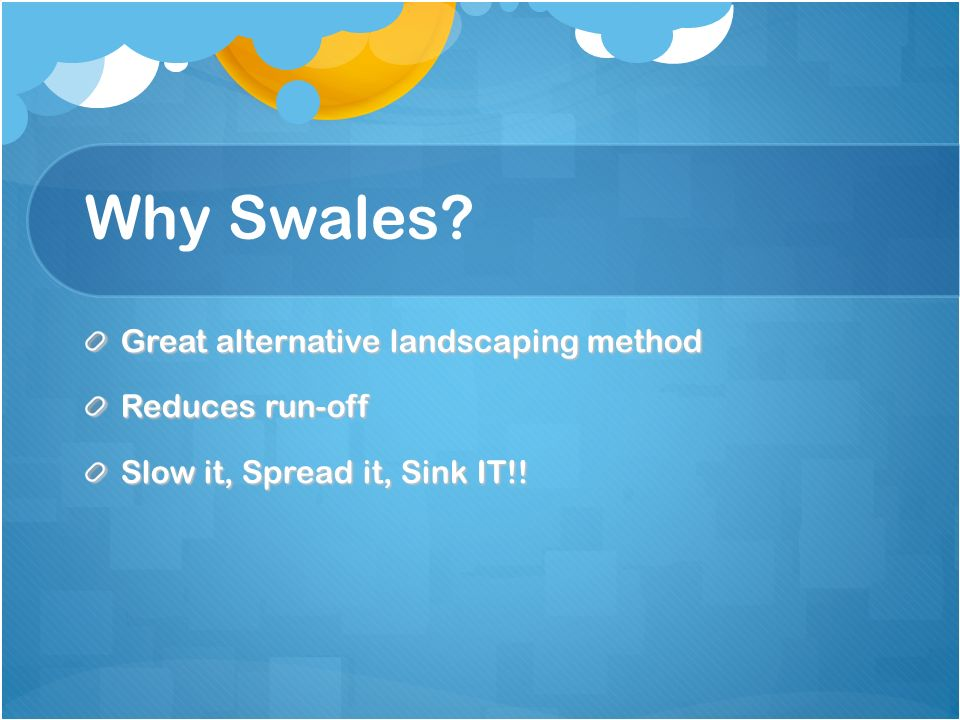Why Swales Great alternative landscaping method Reduces run-off Slow it, Spread it, Sink IT!!