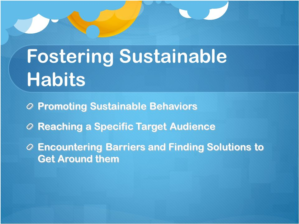 Fostering Sustainable Habits Promoting Sustainable Behaviors Reaching a Specific Target Audience Encountering Barriers and Finding Solutions to Get Around them