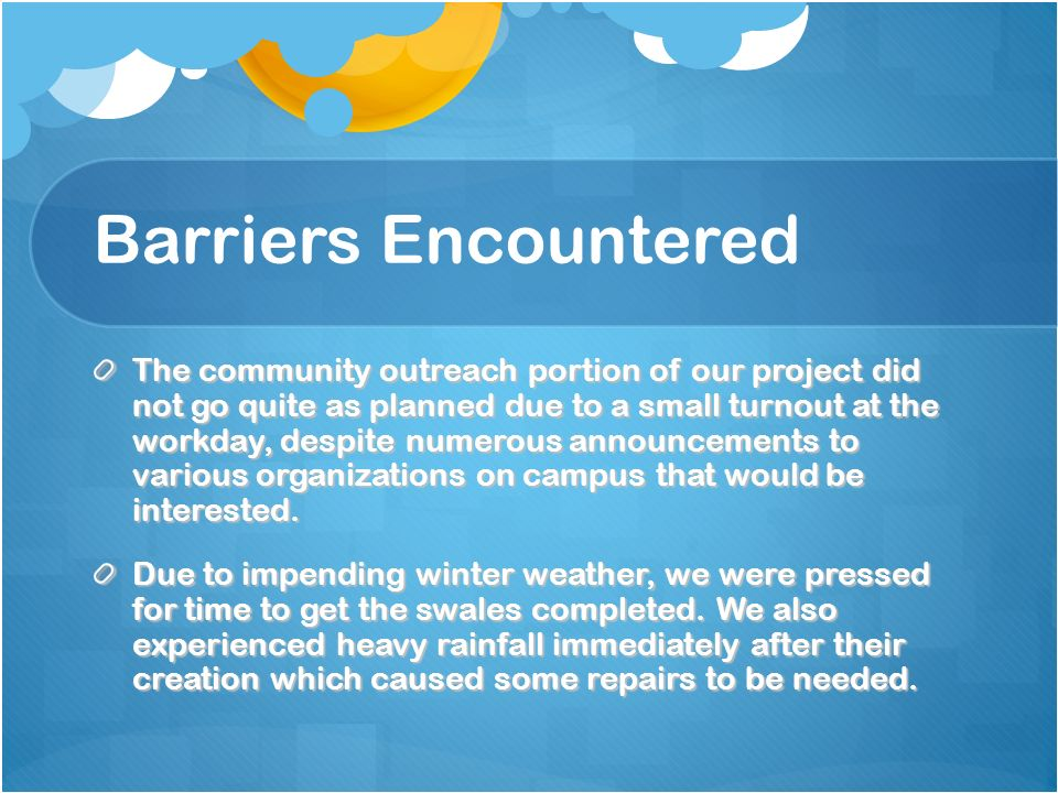 Barriers Encountered The community outreach portion of our project did not go quite as planned due to a small turnout at the workday, despite numerous announcements to various organizations on campus that would be interested.