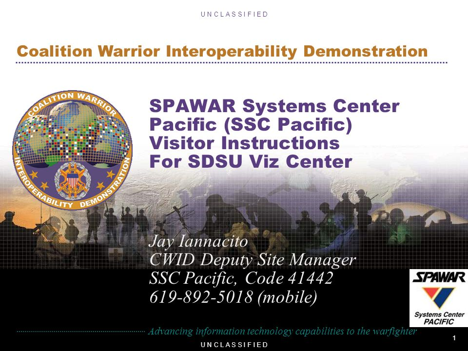 1 U N C L A S S I F I E D Advancing information technology capabilities to the warfighter Coalition Warrior Interoperability Demonstration U N C L A S S I F I E D SPAWAR Systems Center Pacific (SSC Pacific) Visitor Instructions For SDSU Viz Center Jay Iannacito CWID Deputy Site Manager SSC Pacific, Code (mobile)