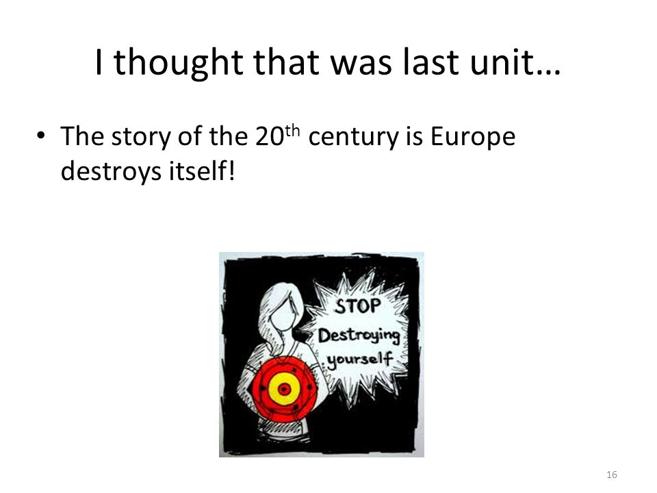 I thought that was last unit… The story of the 20 th century is Europe destroys itself! 16
