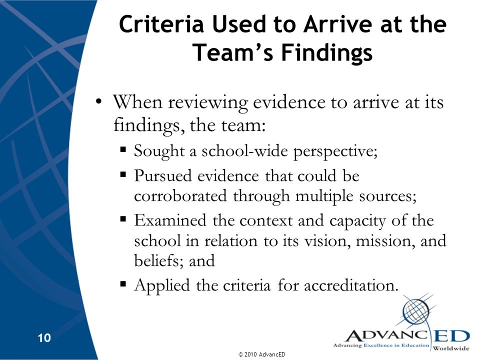 © 2010 AdvancED 10 Criteria Used to Arrive at the Teams Findings When reviewing evidence to arrive at its findings, the team: Sought a school-wide perspective; Pursued evidence that could be corroborated through multiple sources; Examined the context and capacity of the school in relation to its vision, mission, and beliefs; and Applied the criteria for accreditation.