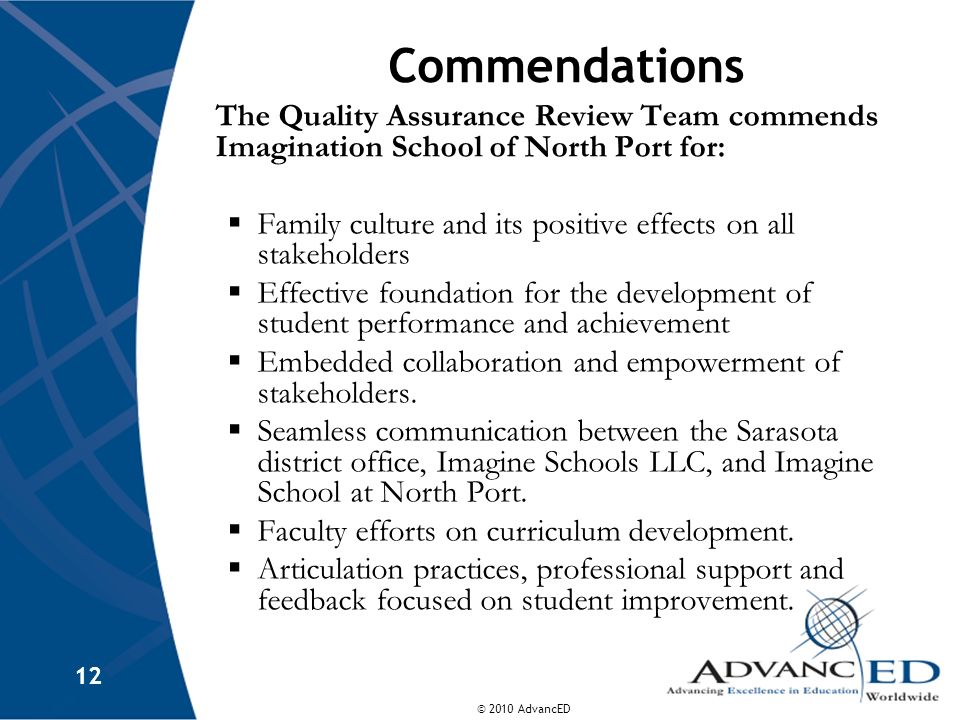 © 2010 AdvancED 12 Commendations The Quality Assurance Review Team commends Imagination School of North Port for: Family culture and its positive effects on all stakeholders Effective foundation for the development of student performance and achievement Embedded collaboration and empowerment of stakeholders.