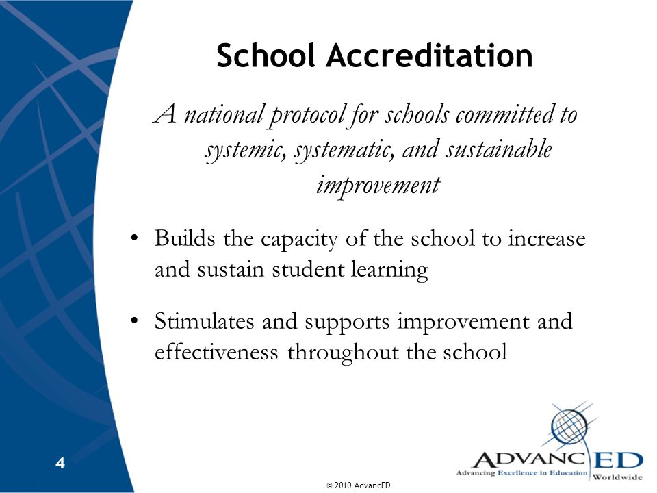 © 2010 AdvancED 4 School Accreditation A national protocol for schools committed to systemic, systematic, and sustainable improvement Builds the capacity of the school to increase and sustain student learning Stimulates and supports improvement and effectiveness throughout the school