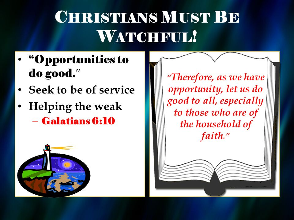 C HRISTIANS M UST B E W ATCHFUL . Opportunities to do good.
