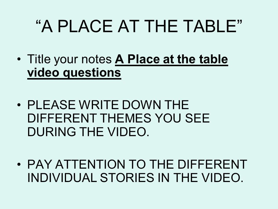 A PLACE AT THE TABLE Title your notes A Place at the table video questions PLEASE WRITE DOWN THE DIFFERENT THEMES YOU SEE DURING THE VIDEO.