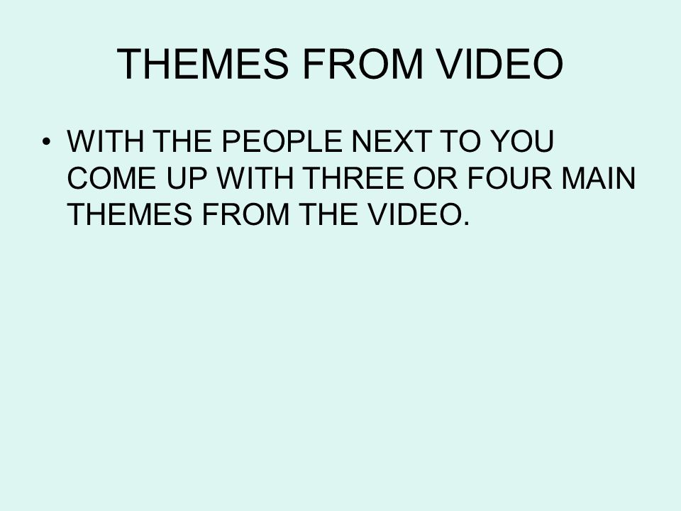 THEMES FROM VIDEO WITH THE PEOPLE NEXT TO YOU COME UP WITH THREE OR FOUR MAIN THEMES FROM THE VIDEO.
