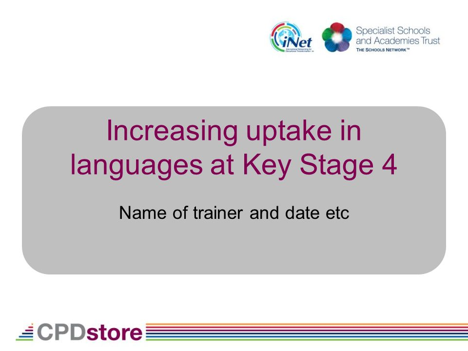 Increasing uptake in languages at Key Stage 4 Name of trainer and date etc