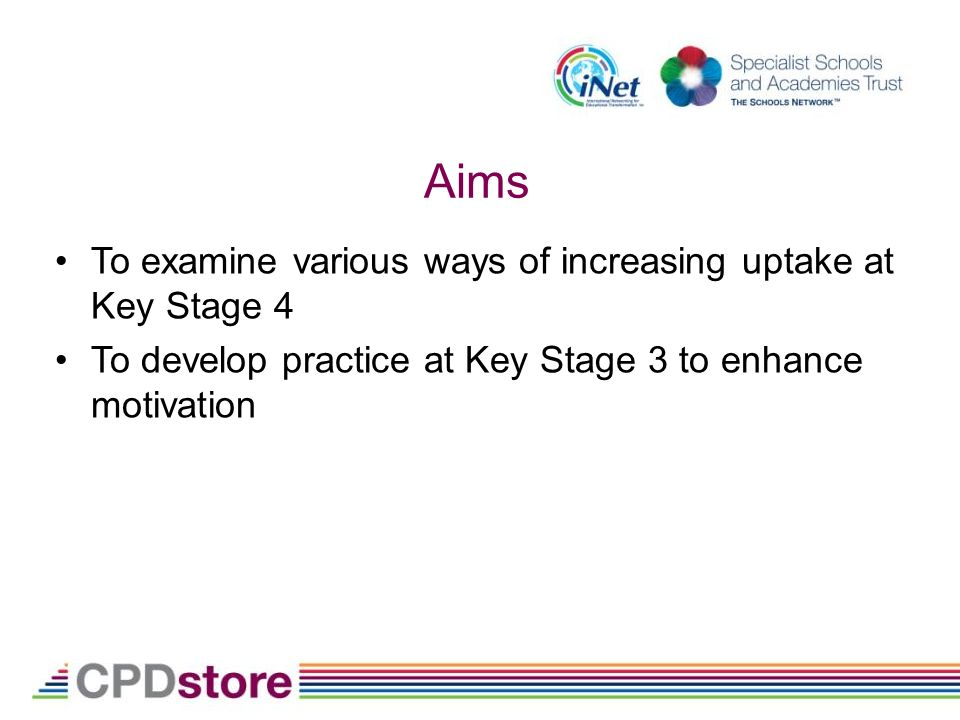 Aims To examine various ways of increasing uptake at Key Stage 4 To develop practice at Key Stage 3 to enhance motivation