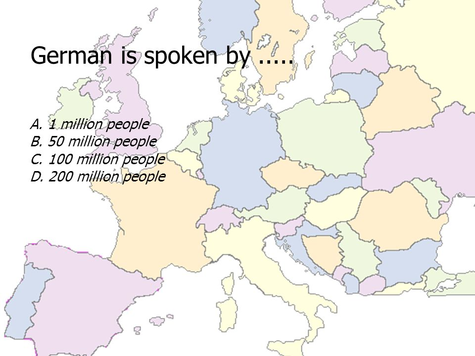 German is spoken by..... A. 1 million people B. 50 million people C.