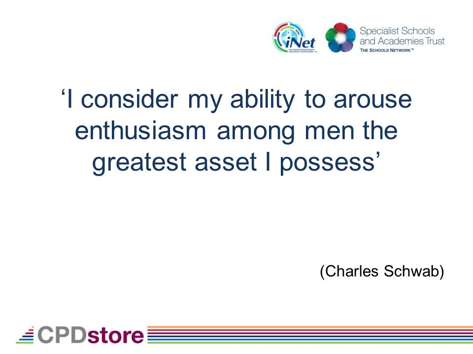 I consider my ability to arouse enthusiasm among men the greatest asset I possess (Charles Schwab)