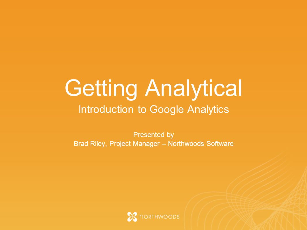 Getting Analytical Introduction to Google Analytics Presented by Brad Riley, Project Manager – Northwoods Software