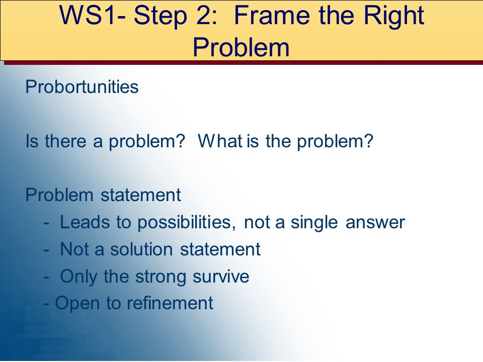 WS1- Step 2: Frame the Right Problem Probortunities Is there a problem.