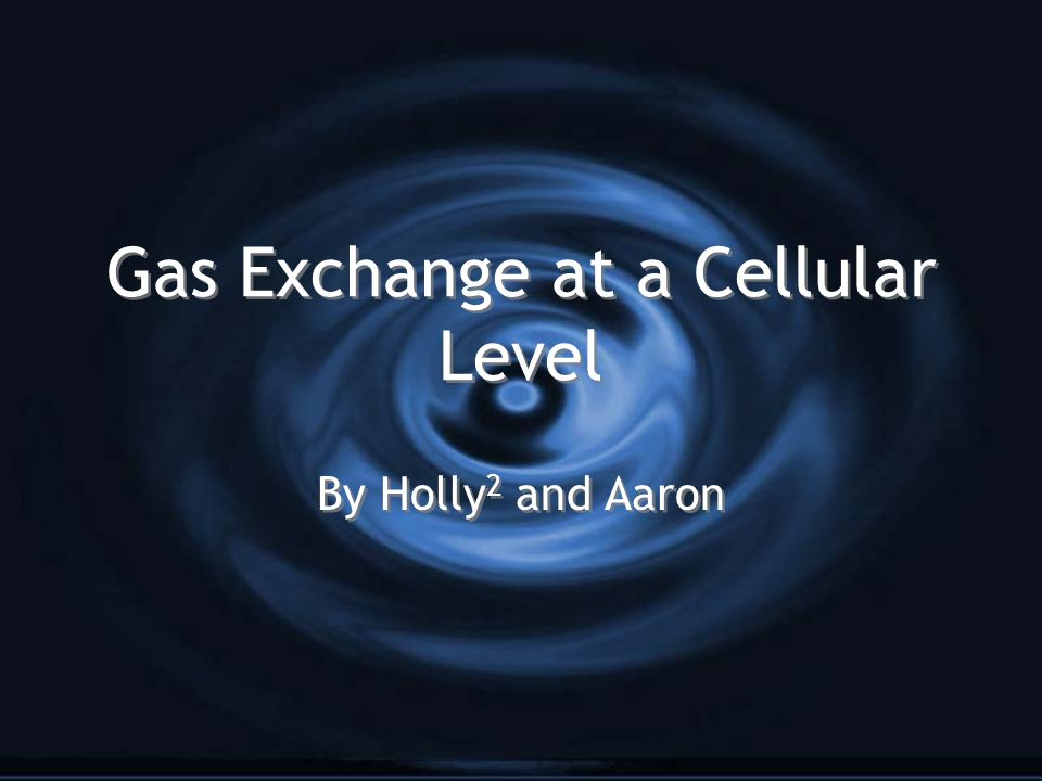 Gas Exchange at a Cellular Level By Holly 2 and Aaron