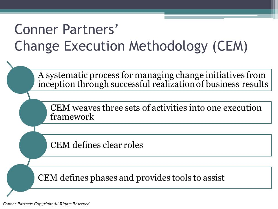 Conner Partners Change Execution Methodology (CEM) A systematic process for managing change initiatives from inception through successful realization of business results CEM weaves three sets of activities into one execution framework CEM defines clear roles CEM defines phases and provides tools to assist Conner Partners Copyright All Rights Reserved