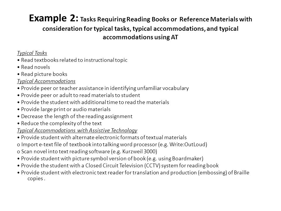 Example 2: Tasks Requiring Reading Books or Reference Materials with consideration for typical tasks, typical accommodations, and typical accommodations using AT Typical Tasks Read textbooks related to instructional topic Read novels Read picture books Typical Accommodations Provide peer or teacher assistance in identifying unfamiliar vocabulary Provide peer or adult to read materials to student Provide the student with additional time to read the materials Provide large print or audio materials Decrease the length of the reading assignment Reduce the complexity of the text Typical Accommodations with Assistive Technology Provide student with alternate electronic formats of textual materials o Import e-text file of textbook into talking word processor (e.g.