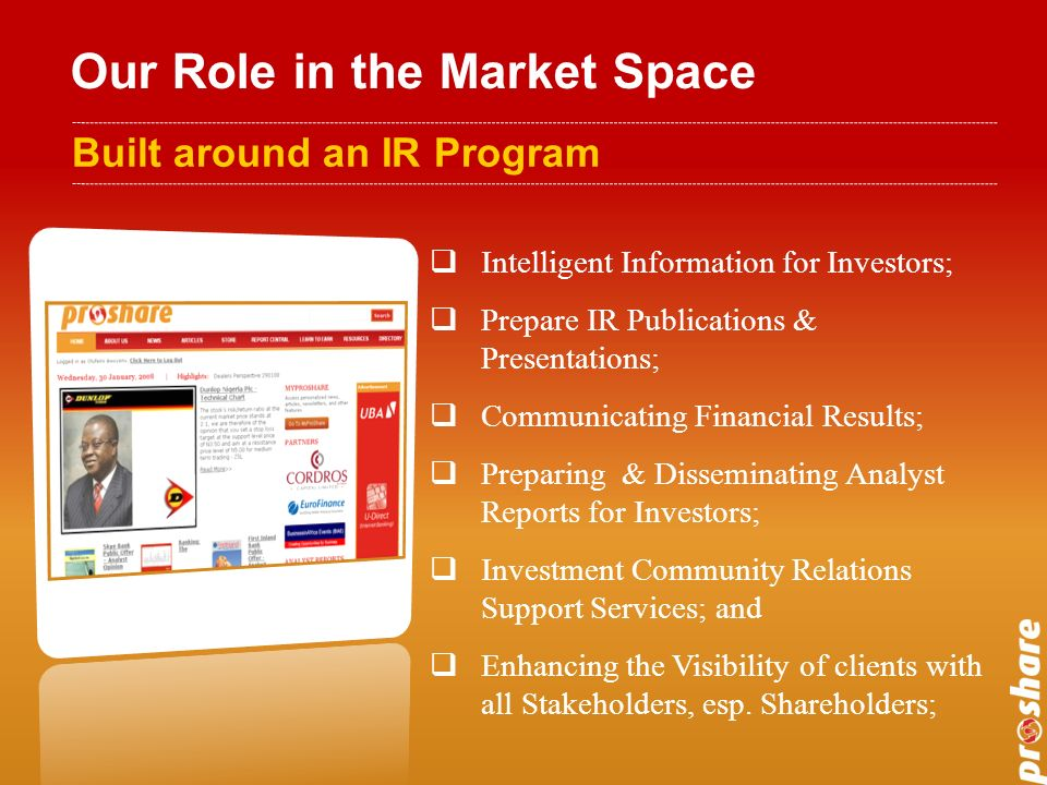 Our Role in the Market Space Built around an IR Program Intelligent Information for Investors; Prepare IR Publications & Presentations; Communicating Financial Results; Preparing & Disseminating Analyst Reports for Investors; Investment Community Relations Support Services; and Enhancing the Visibility of clients with all Stakeholders, esp.