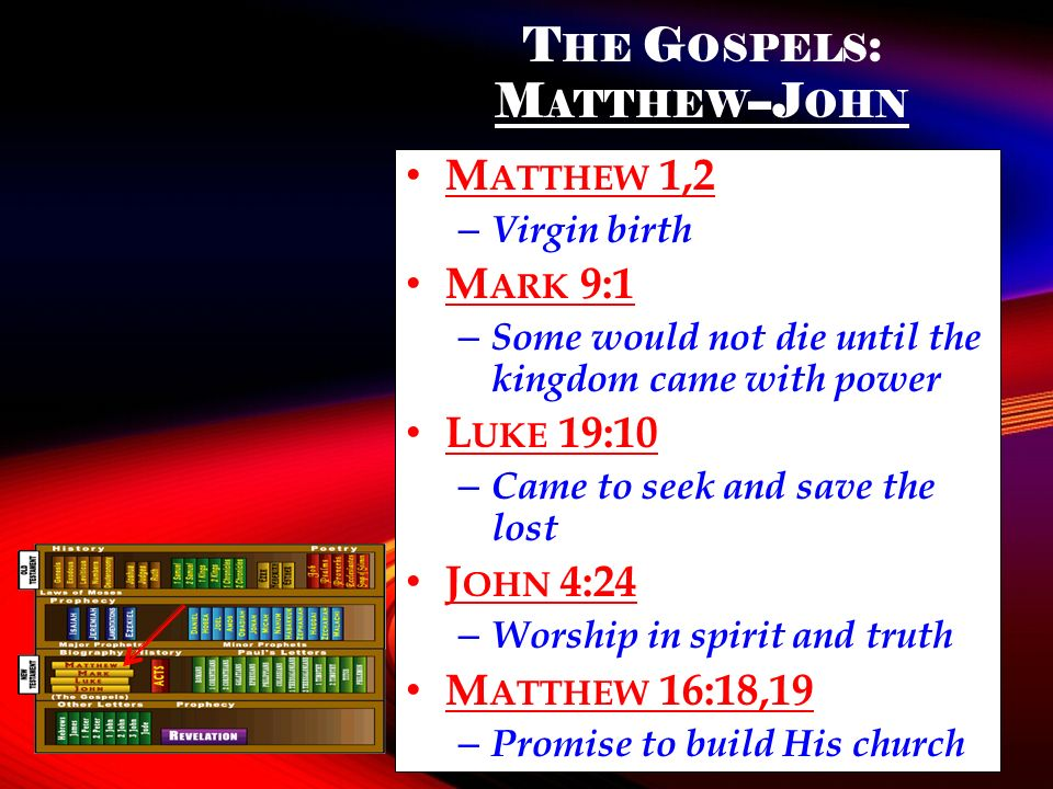 T HE G OSPELS : M ATTHEW --J OHN M ATTHEW 1,2 – Virgin birth M ARK 9:1 – Some would not die until the kingdom came with power L UKE 19:10 – Came to seek and save the lost J OHN 4:24 – Worship in spirit and truth M ATTHEW 16:18,19 – Promise to build His church