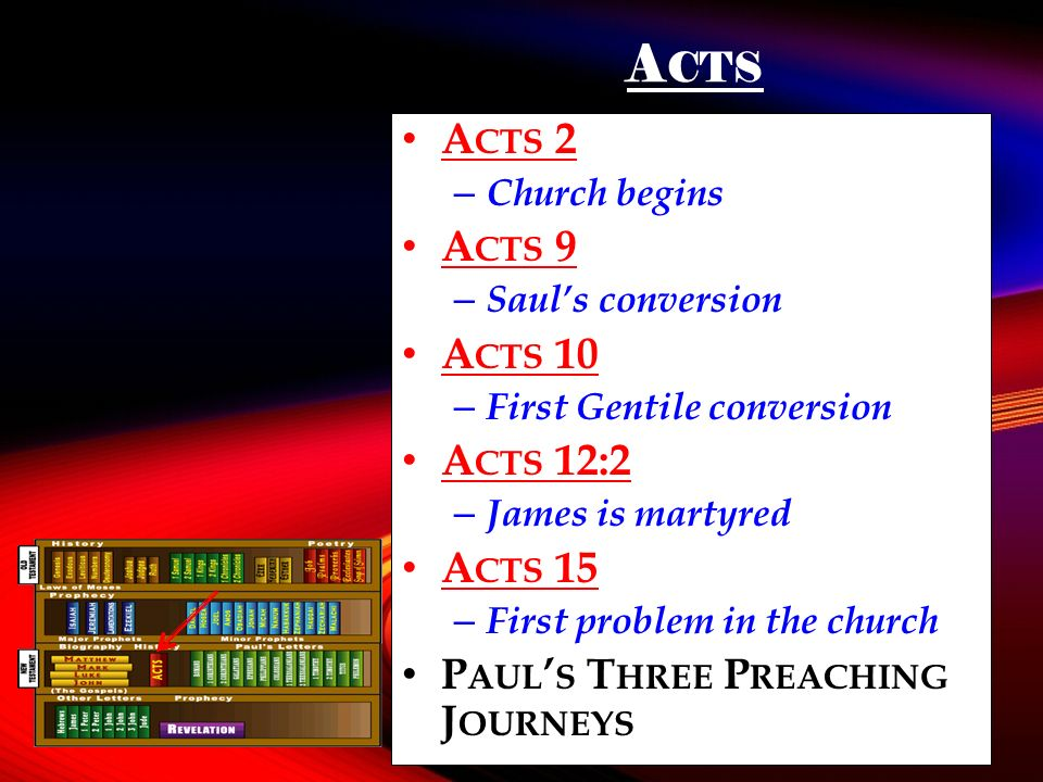 A CTS A CTS 2 – Church begins A CTS 9 – Sauls conversion A CTS 10 – First Gentile conversion A CTS 12:2 – James is martyred A CTS 15 – First problem in the church P AUL S T HREE P REACHING J OURNEYS