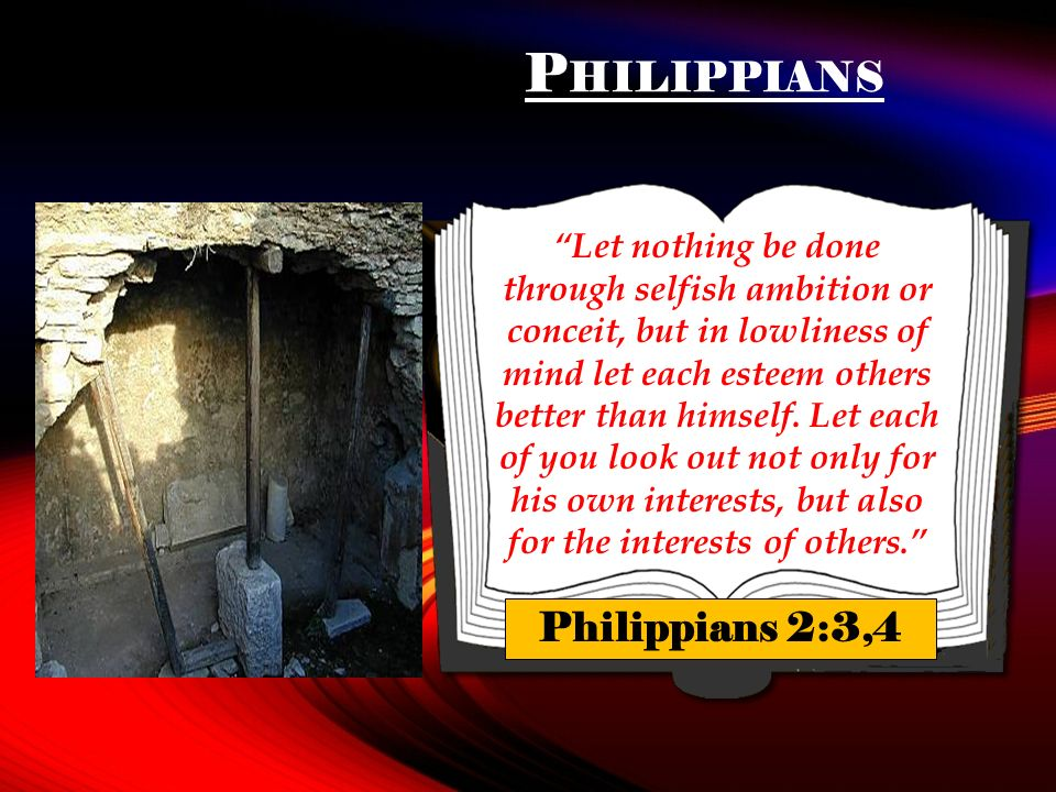 P HILIPPIANS Let nothing be done through selfish ambition or conceit, but in lowliness of mind let each esteem others better than himself.