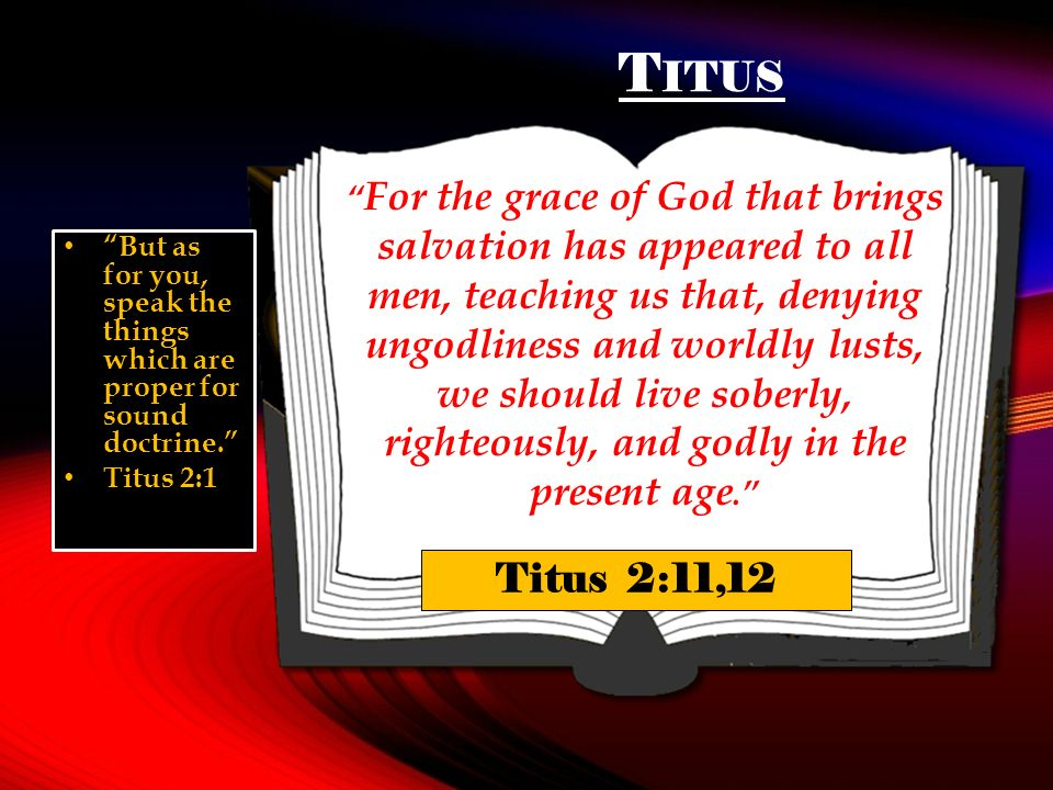 T ITUS For the grace of God that brings salvation has appeared to all men, teaching us that, denying ungodliness and worldly lusts, we should live soberly, righteously, and godly in the present age.