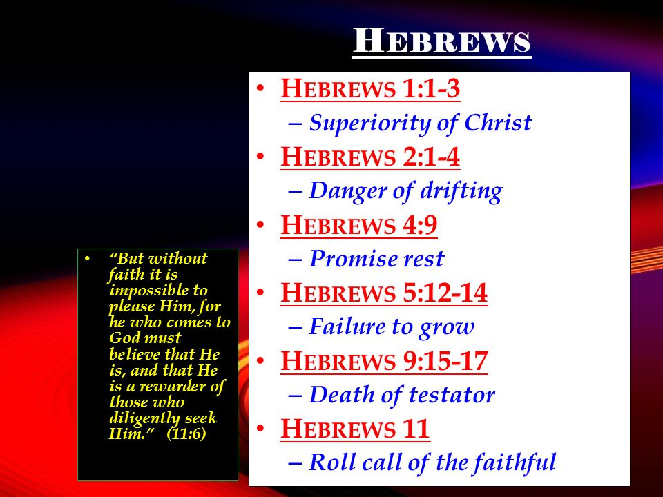 H EBREWS H EBREWS 1:1-3 – Superiority of Christ H EBREWS 2:1-4 – Danger of drifting H EBREWS 4:9 – Promise rest H EBREWS 5:12-14 – Failure to grow H EBREWS 9:15-17 – Death of testator H EBREWS 11 – Roll call of the faithful But without faith it is impossible to please Him, for he who comes to God must believe that He is, and that He is a rewarder of those who diligently seek Him.