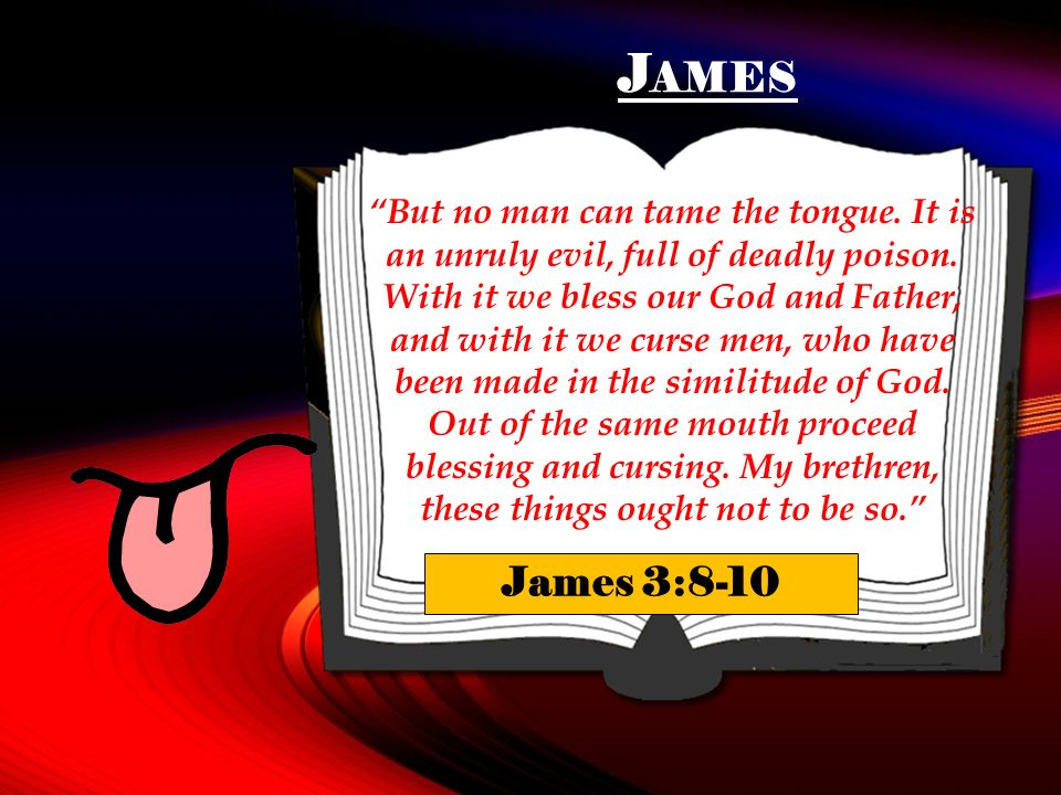 J AMES But no man can tame the tongue. It is an unruly evil, full of deadly poison.