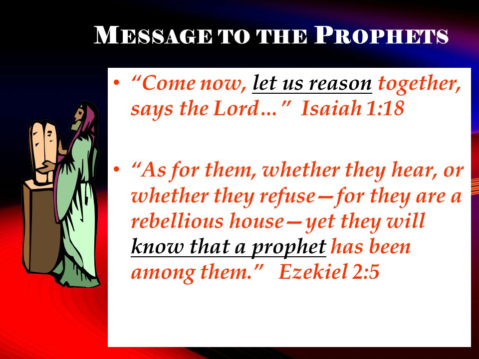 M ESSAGE TO THE P ROPHETS Come now, let us reason together, says the Lord… Isaiah 1:18 As for them, whether they hear, or whether they refusefor they are a rebellious houseyet they will know that a prophet has been among them.