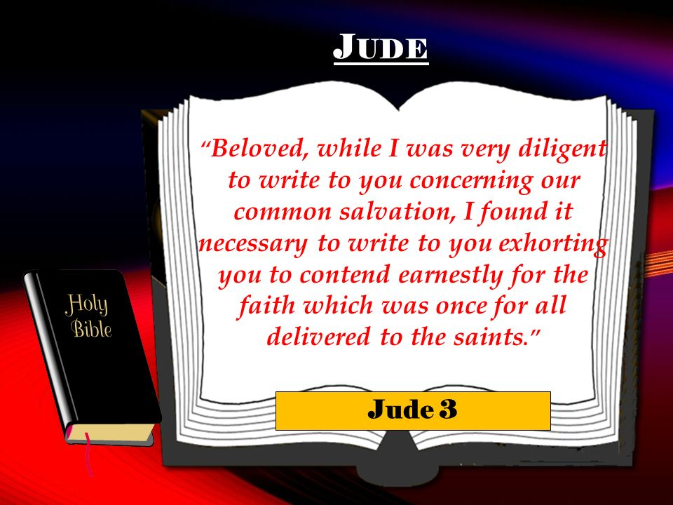 J UDE Beloved, while I was very diligent to write to you concerning our common salvation, I found it necessary to write to you exhorting you to contend earnestly for the faith which was once for all delivered to the saints.