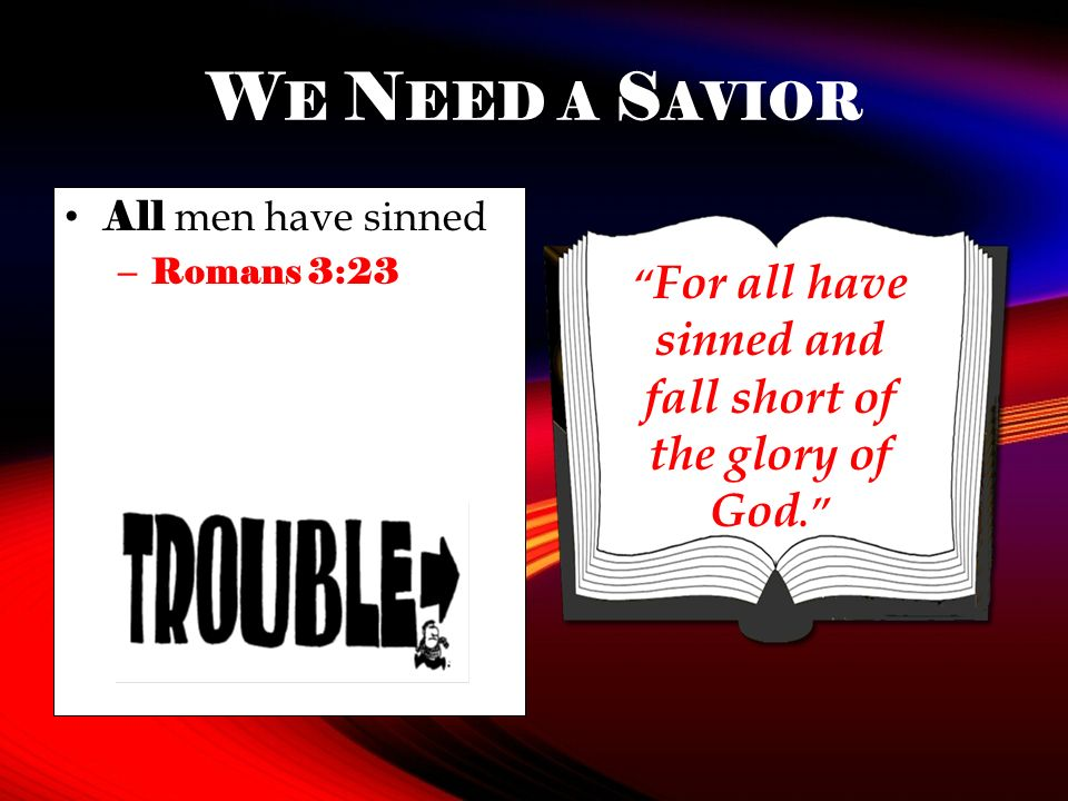 W E N EED A S AVIOR All men have sinned – Romans 3:23 For all have sinned and fall short of the glory of God.