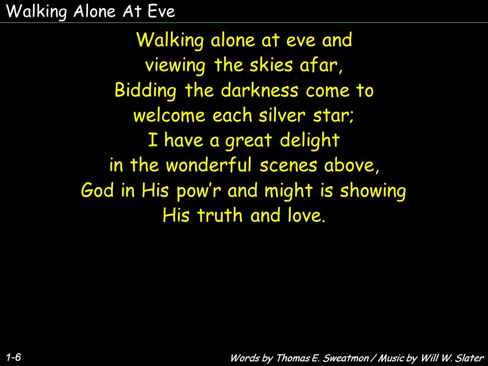 Walking Alone At Eve 1-6 Walking alone at eve and viewing the skies afar, Bidding the darkness come to welcome each silver star; I have a great delight in the wonderful scenes above, God in His powr and might is showing His truth and love.
