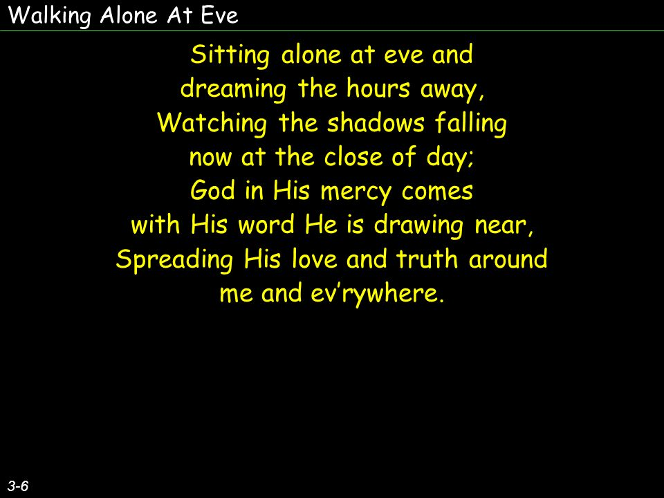 Walking Alone At Eve 3-6 Sitting alone at eve and dreaming the hours away, Watching the shadows falling now at the close of day; God in His mercy comes with His word He is drawing near, Spreading His love and truth around me and evrywhere.