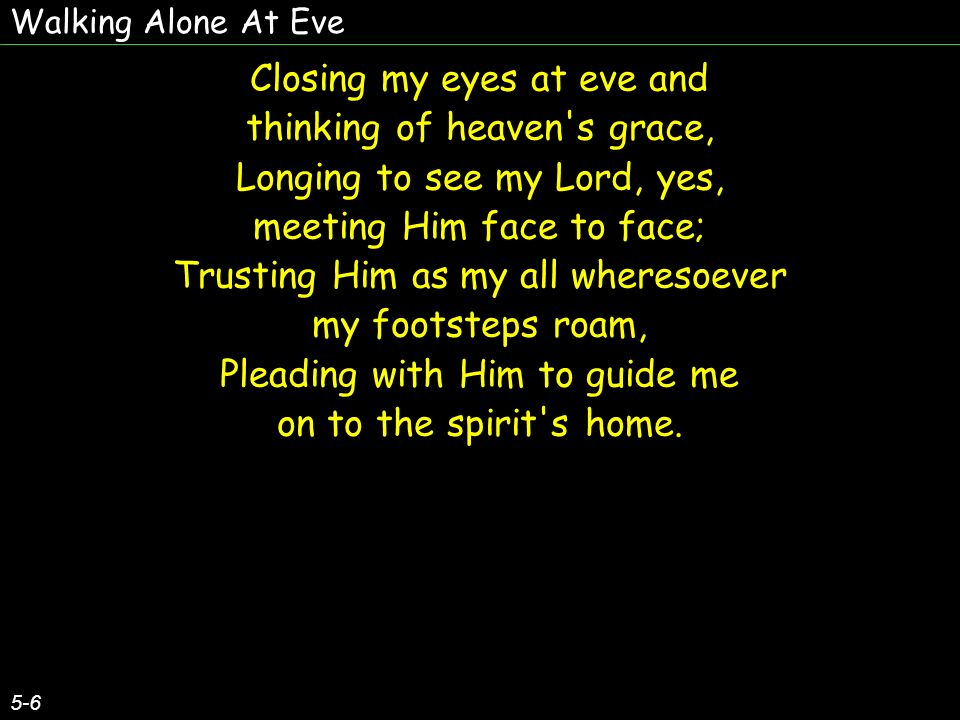 Walking Alone At Eve 5-6 Closing my eyes at eve and thinking of heaven s grace, Longing to see my Lord, yes, meeting Him face to face; Trusting Him as my all wheresoever my footsteps roam, Pleading with Him to guide me on to the spirit s home.