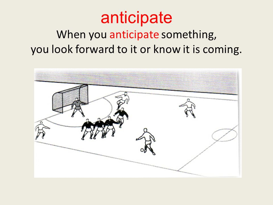 anticipate When you anticipate something, you look forward to it or know it is coming.