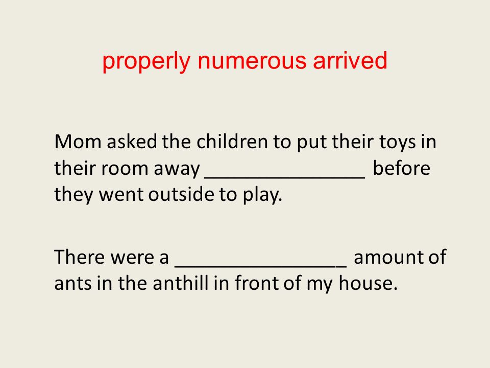 properly numerous arrived Mom asked the children to put their toys in their room away _______________ before they went outside to play.
