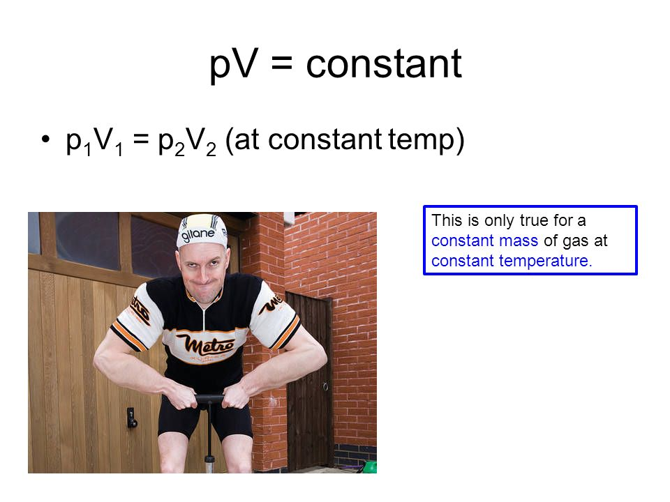 pV = constant p 1 V 1 = p 2 V 2 (at constant temp) This is only true for a constant mass of gas at constant temperature.