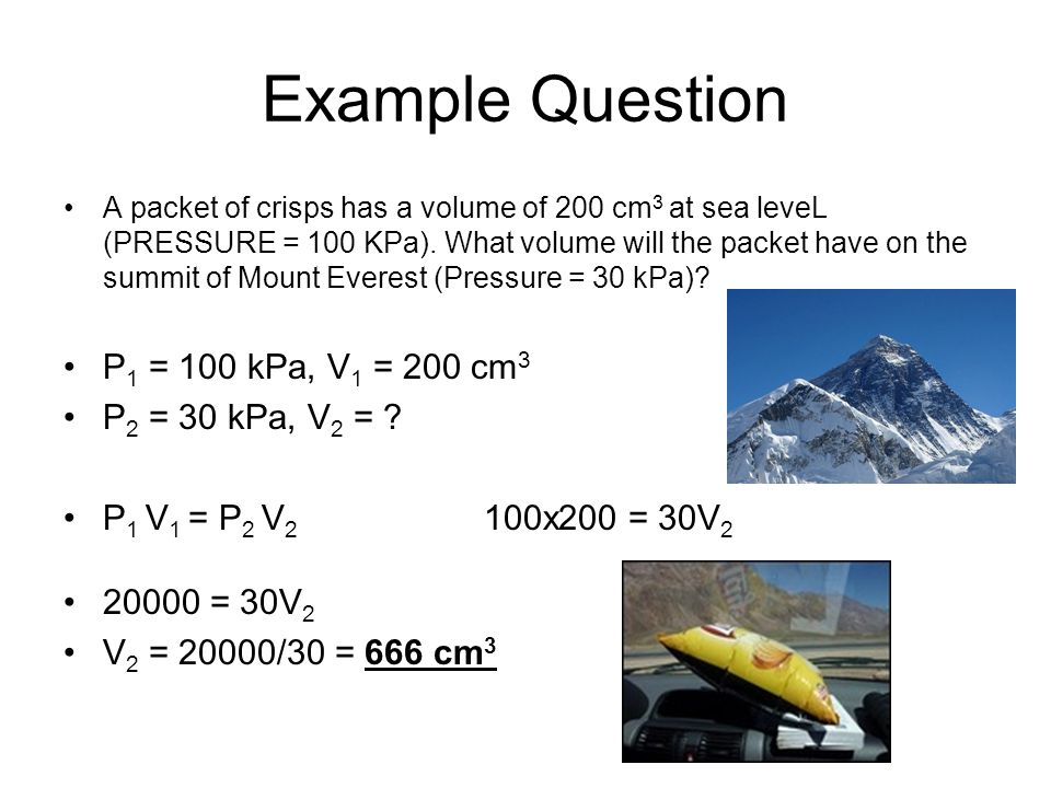 Example Question A packet of crisps has a volume of 200 cm 3 at sea leveL (PRESSURE = 100 KPa).