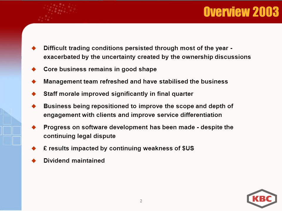 2 Overview 2003 Difficult trading conditions persisted through most of the year - exacerbated by the uncertainty created by the ownership discussions Core business remains in good shape Management team refreshed and have stabilised the business Staff morale improved significantly in final quarter Business being repositioned to improve the scope and depth of engagement with clients and improve service differentiation Progress on software development has been made - despite the continuing legal dispute £ results impacted by continuing weakness of $US Dividend maintained