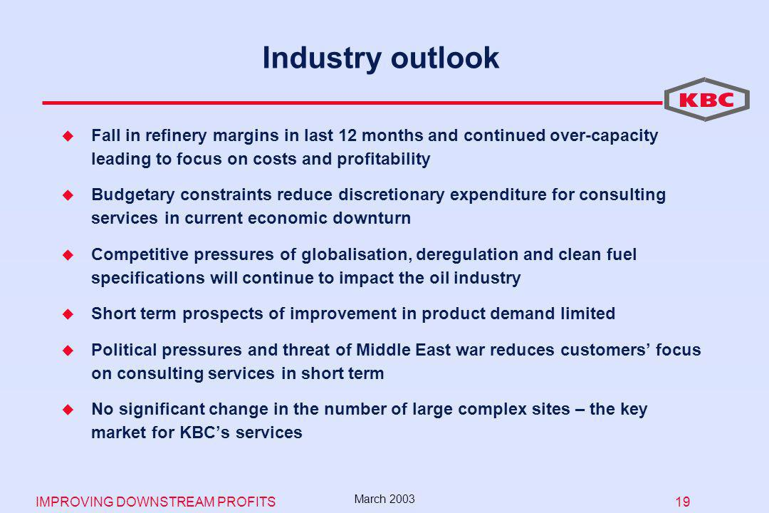 IMPROVING DOWNSTREAM PROFITS 19 March 2003 Industry outlook Fall in refinery margins in last 12 months and continued over-capacity leading to focus on costs and profitability Budgetary constraints reduce discretionary expenditure for consulting services in current economic downturn Competitive pressures of globalisation, deregulation and clean fuel specifications will continue to impact the oil industry Short term prospects of improvement in product demand limited Political pressures and threat of Middle East war reduces customers focus on consulting services in short term No significant change in the number of large complex sites – the key market for KBCs services