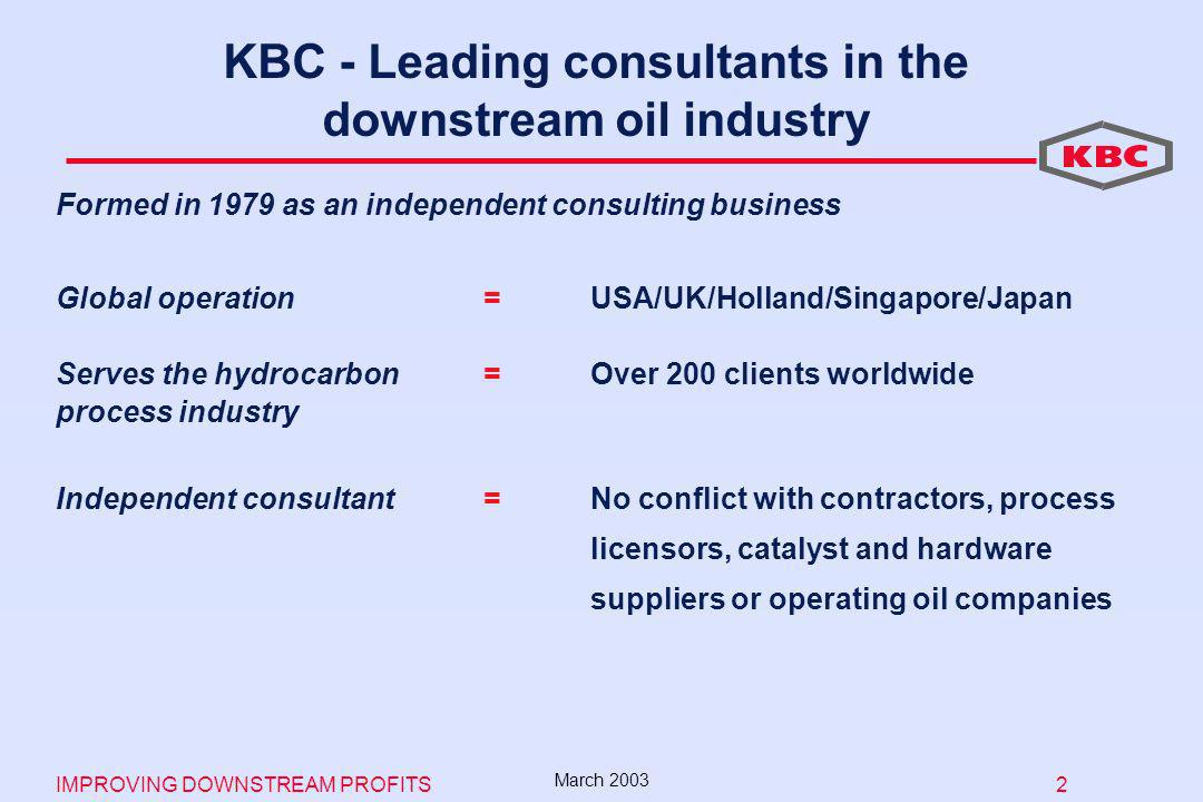 IMPROVING DOWNSTREAM PROFITS 2 March 2003 Formed in 1979 as an independent consulting business Global operation=USA/UK/Holland/Singapore/Japan Serves the hydrocarbon= Over 200 clients worldwide process industry Independent consultant =No conflict with contractors, process licensors, catalyst and hardware suppliers or operating oil companies KBC - Leading consultants in the downstream oil industry