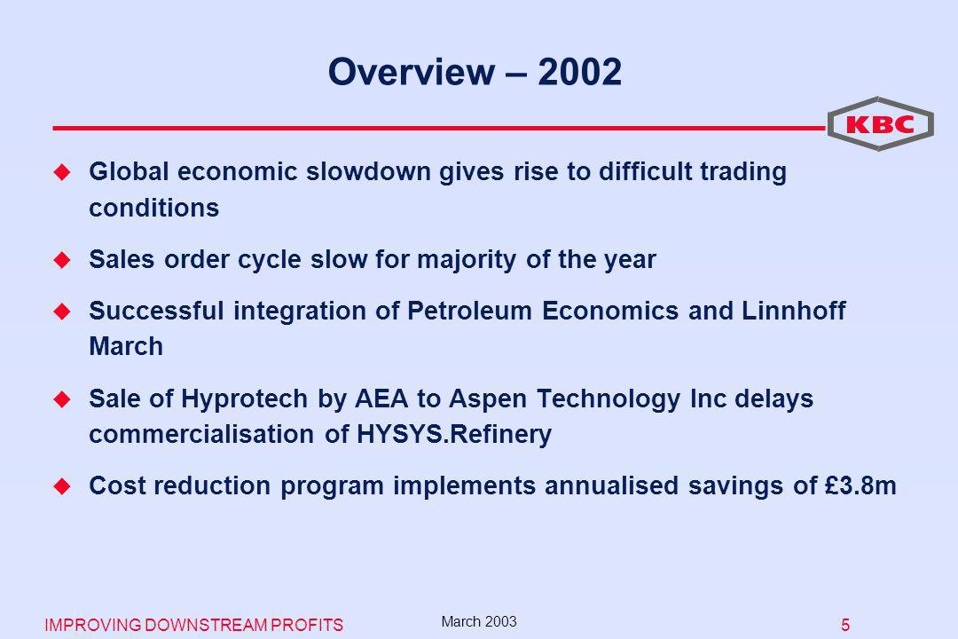IMPROVING DOWNSTREAM PROFITS 5 March 2003 Overview – 2002 Global economic slowdown gives rise to difficult trading conditions Sales order cycle slow for majority of the year Successful integration of Petroleum Economics and Linnhoff March Sale of Hyprotech by AEA to Aspen Technology Inc delays commercialisation of HYSYS.Refinery Cost reduction program implements annualised savings of £3.8m