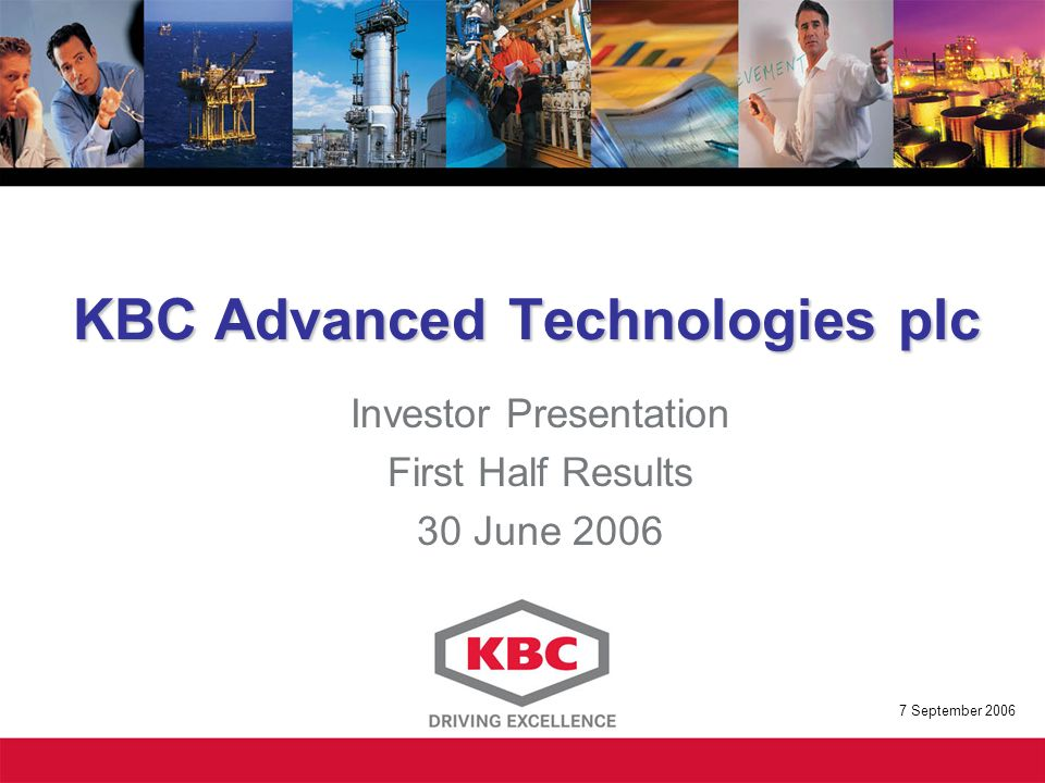 KBC Advanced Technologies plc Investor Presentation First Half Results 30 June September 2006