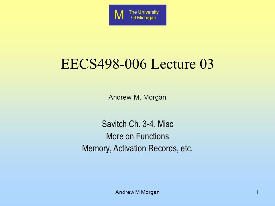 M The University Of Michigan Andrew M. Morgan Andrew M Morgan1 EECS Lecture 03 Savitch Ch.